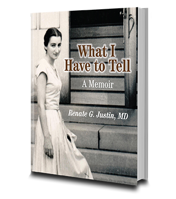 "Cover of the Book ""What I have to Tell: A memoir"" by Renate Justin MD."